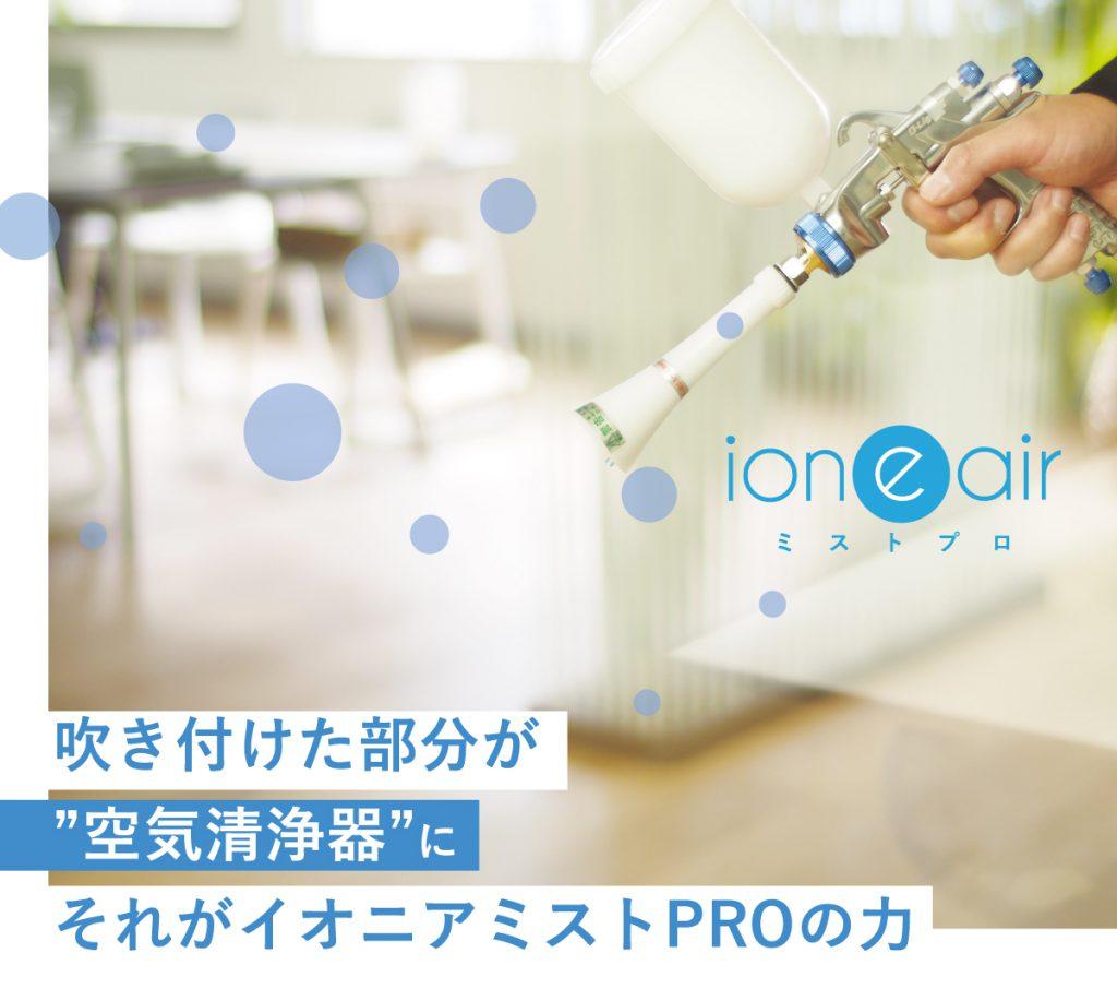 吹き付けた部分が「空気清浄器」に。それがイオニアミストPROの力。イオニアミストプロ。